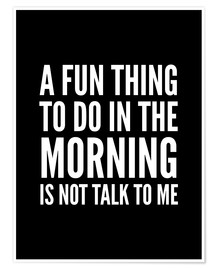 Plakat A Fun Thing To Do In The Morning Is Not Talk To Me Black